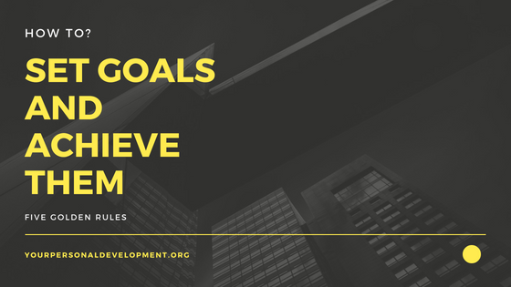 How To Set Goals And How To Achieve Them
