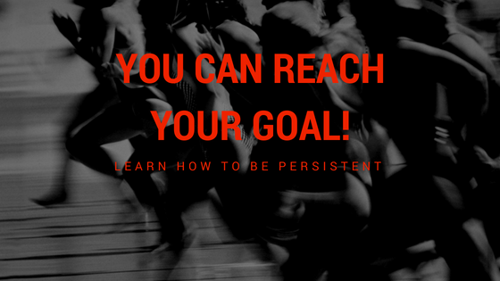 How To Be Persistent With Your Goals
