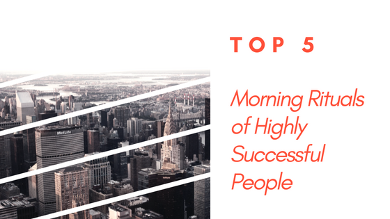 Top 5 Morning Rituals Of Successful People – Start Now