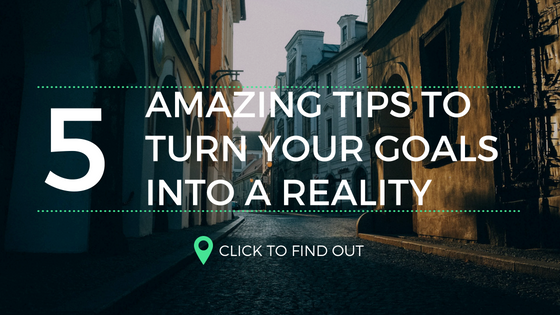 5 Amazing Tips To Turn Your Goals Into Reality