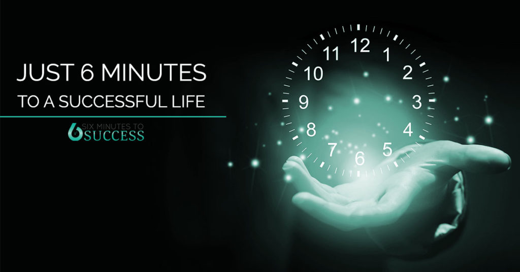 Just 6 Minutes to a Successful Life