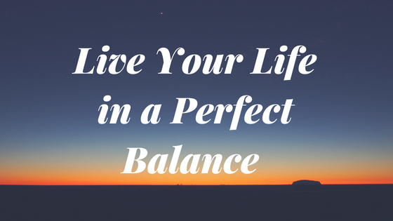 How to Live Perfectly Balanced Life