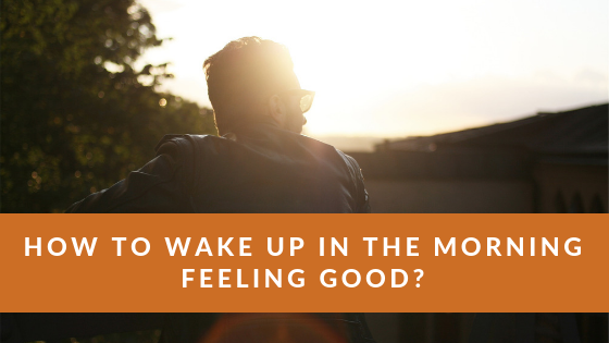 How to Wake up in the Morning Feeling Good? – Start Your Day on the Right Foot!