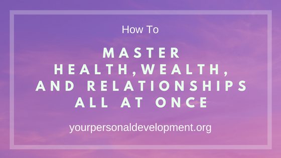 Master Health, Wealth, and Relationships All At Once