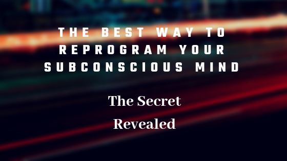 The Best Way to Reprogram Your Subconscious Mind