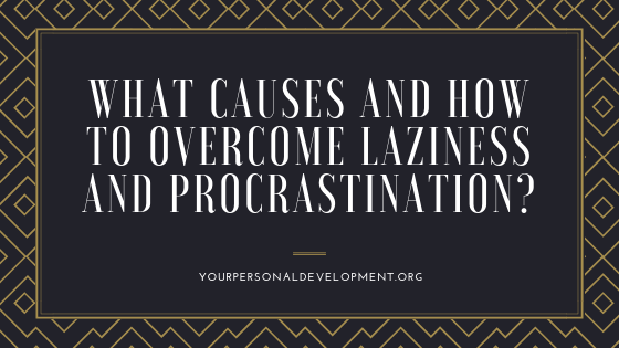 What Causes and How to Overcome Laziness and Procrastination