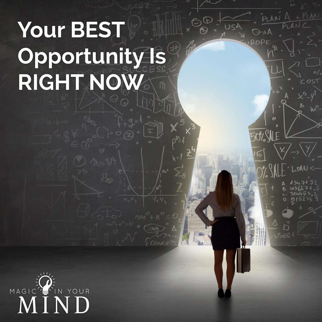 Your Best Opportunity Is Right Now