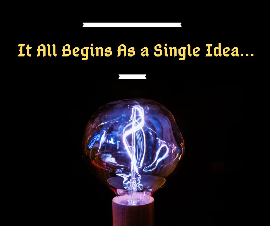 It All Starts As a Single Idea...