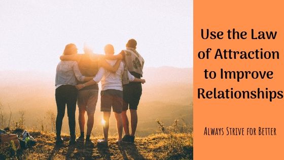 Use the Law of Attraction to Improve Relationships – Always Strive for Better